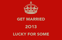 Poster:  GET MARRIED 2O13 LUCKY FOR SOME