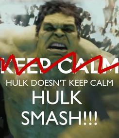 Poster:   HULK DOESN'T KEEP CALM HULK  SMASH!!!