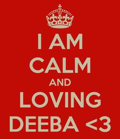 Poster:  I AM  CALM AND LOVING DEEBA <3