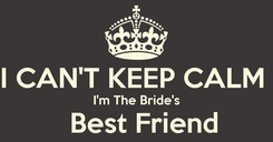 Poster:   I CAN'T KEEP CALM   I'm The Bride's    Best Friend