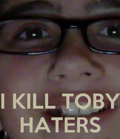 Poster:    I KILL TOBY HATERS