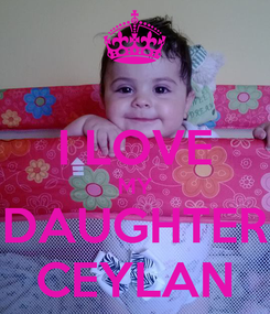 Poster:  I LOVE MY DAUGHTER CEYLAN