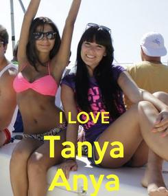 Poster:   I LOVE  Tanya  Anya
