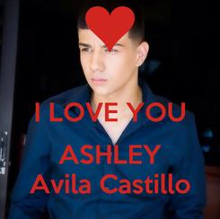 Poster:  I LOVE YOU  ASHLEY Avila Castillo