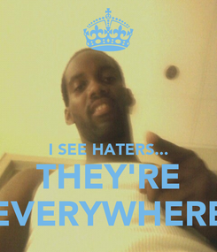 Poster:   I SEE HATERS... THEY'RE EVERYWHERE