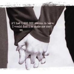 Poster:   if I had 1.000.000 reasons to leave     I would find 1 to make me stay!!