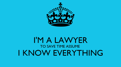 Poster:  I'M A LAWYER TO SAVE TIME ASSUME  I KNOW EVERYTHING