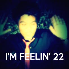 Poster:    I'M FEELIN' 22