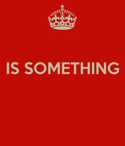 Poster:  IS SOMETHING