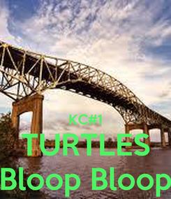 Poster:   KC#1 TURTLES Bloop Bloop