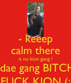 Poster: - keeep calm there is no kion gang ! daedae gang BITCH  .  FUCK KION (: