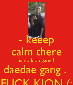 Poster: - keeep calm there is no kion gang ! daedae gang .  FUCK KION (: