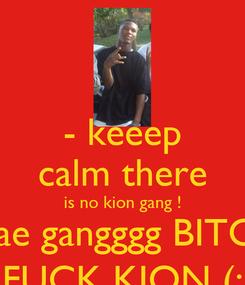 Poster: - keeep calm there is no kion gang ! daedae gangggg BITCH  .  FUCK KION (: