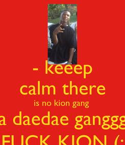 Poster: - keeep calm there is no kion gang  its a daedae gangggg .  FUCK KION (: