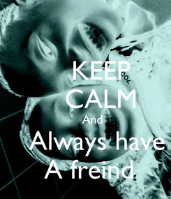 Poster:     KEEP     CALM     And    Always have  A freind