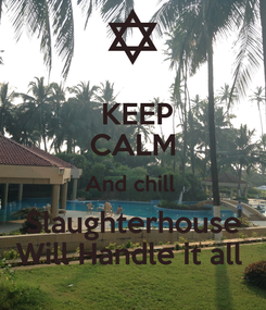 Poster:  KEEP CALM And chill  Slaughterhouse Will Handle it all