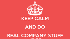 Poster:  KEEP CALM AND DO REAL COMPANY STUFF #RCS