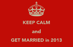 Poster:  KEEP CALM and GET MARRIED in 2013