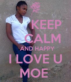 Poster:       KEEP     CALM   AND HAPPY I LOVE U MOE