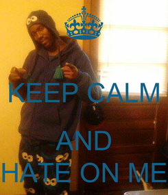 Poster:  KEEP CALM  AND HATE ON ME