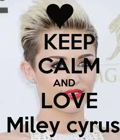 Poster:    KEEP    CALM    AND    LOVE  Miley cyrus