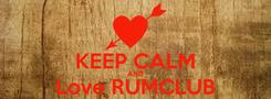 Poster:  KEEP CALM AND Love RUMCLUB
