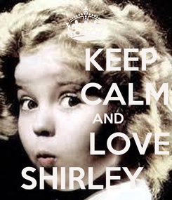 Poster:         KEEP          CALM            AND            LOVE  SHIRLEY