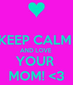 Poster:  KEEP CALM  AND LOVE  YOUR  MOM! <3