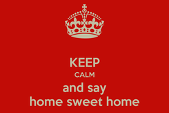 Poster:  KEEP CALM and say home sweet home