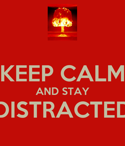 Poster:  KEEP CALM AND STAY DISTRACTED