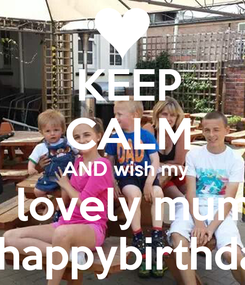 Poster:  KEEP  CALM   AND wish my    lovely mum    happybirthday