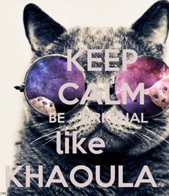 Poster:     KEEP     CALM        BE    ORIGINAL like  KHAOULA