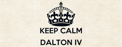 Poster:  KEEP CALM  DALTON IV IS COMING