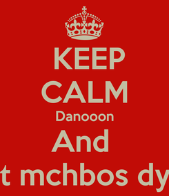 Poster:  KEEP CALM Danooon And  Eat mchbos dyay