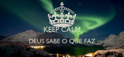 Poster:  KEEP CALM DEUS SABE O QUE FAZ