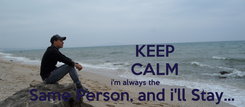 Poster:               KEEP               CALM             i'm always the     Same Person, and i'll Stay...