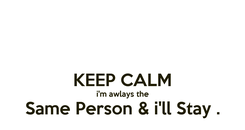Poster:  KEEP CALM i'm awlays the Same Person & i'll Stay .