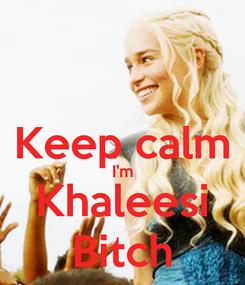 Poster:  Keep calm I'm Khaleesi Bitch