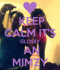 Poster:  KEEP CALM IT'S GLOSSY  AN MIMZY