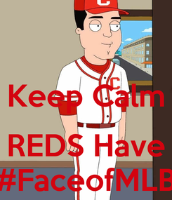 Poster:  Keep Calm  REDS Have #FaceofMLB