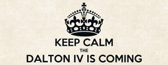 Poster:  KEEP CALM THE DALTON IV IS COMING