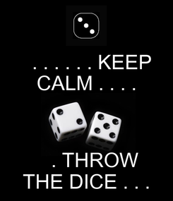 Poster:   . . . . . . KEEP CALM . . . .     . THROW THE DICE . . .