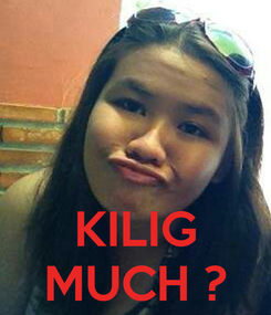 Poster:    KILIG MUCH ?