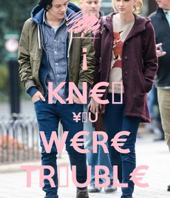 Poster: ¡ KN€₩ ¥♥U W€R€ TR♥UBL€