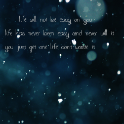 Poster:  «  life will not be easy on you life has never been easy and never will it you just get one life don't waste it »