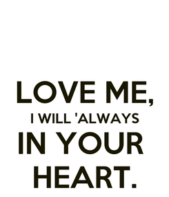 Poster:  LOVE ME, I WILL 'ALWAYS IN YOUR  HEART.