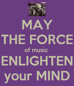 Poster:  MAY  THE FORCE of music  ENLIGHTEN your MIND