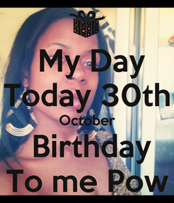 Poster:   My Day  Today 30th October  Birthday To me Pow