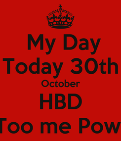 Poster:   My Day  Today 30th October HBD Too me Pow