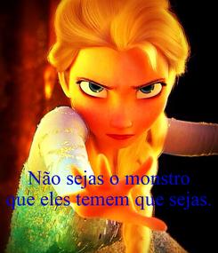 Poster:    Não sejas o monstro que eles temem que sejas.
